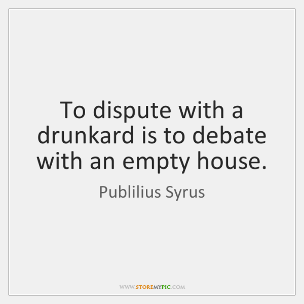 To dispute with a drunkard is to debate with an empty house