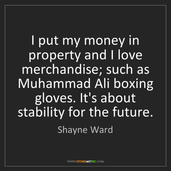 Shayne Ward: I put my money in property and I love merchandise; such...