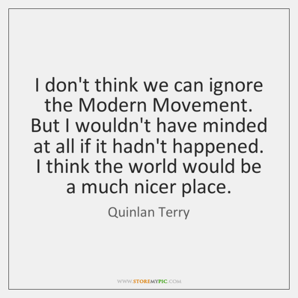 I don't think we can ignore the Modern Movement. But I wouldn't ...