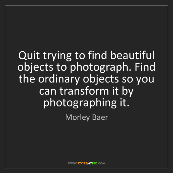Morley Baer: Quit trying to find beautiful objects to photograph....