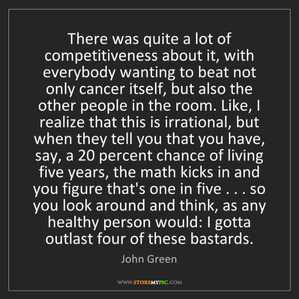 John Green: There was quite a lot of competitiveness about it, with...