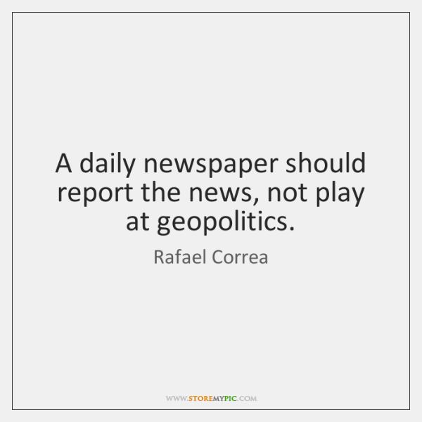 A daily newspaper should report the news, not play at geopolitics.