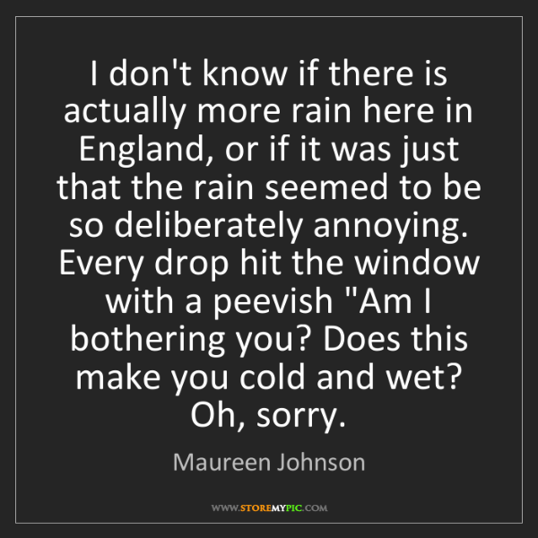 Maureen Johnson: I don't know if there is actually more rain here in England,...