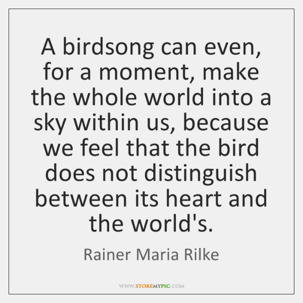 A birdsong can even, for a moment, make the whole world into ...