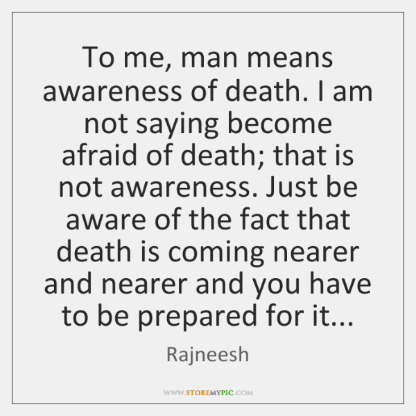 To me, man means awareness of death. I am not saying become ...