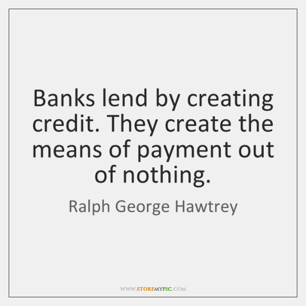 Banks lend by creating credit. They create the means of payment out ...