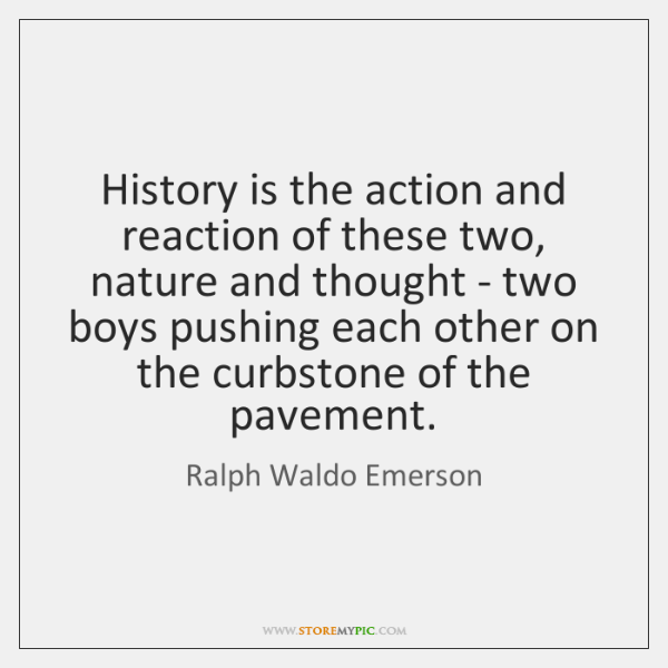 History is the action and reaction of these two, nature and thought ...