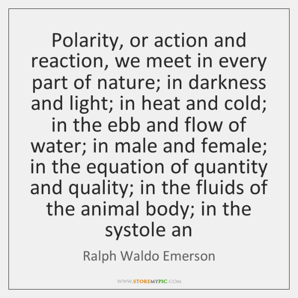 Polarity, or action and reaction, we meet in every part of nature; ...