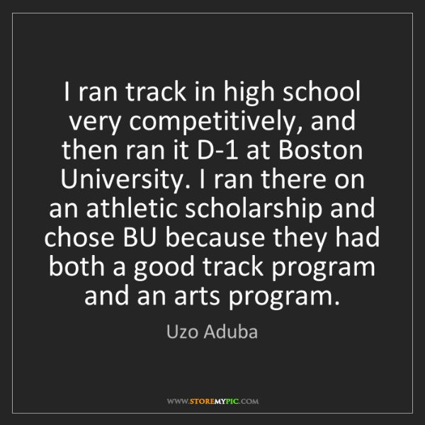 Uzo Aduba: I ran track in high school very competitively, and then...