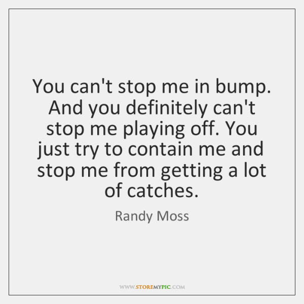 You can't stop me in bump. And you definitely can't stop me ...
