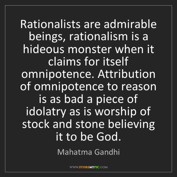 Mahatma Gandhi: Rationalists are admirable beings, rationalism is a hideous...
