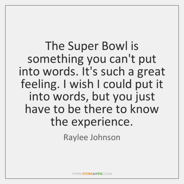 The Super Bowl is something you can't put into words. It's such ...