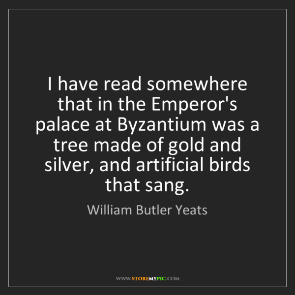 William Butler Yeats: I have read somewhere that in the Emperor's palace at...