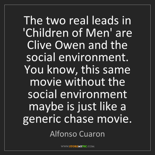 Alfonso Cuaron: The two real leads in 'Children of Men' are Clive Owen...