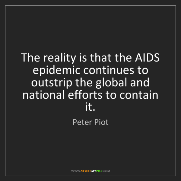 Peter Piot: The reality is that the AIDS epidemic continues to outstrip...