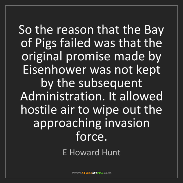 E Howard Hunt: So the reason that the Bay of Pigs failed was that the...
