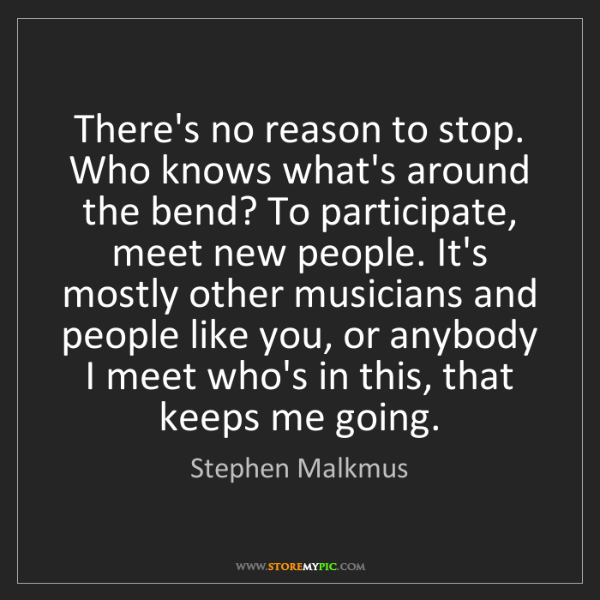 Stephen Malkmus: There's no reason to stop. Who knows what's around the...