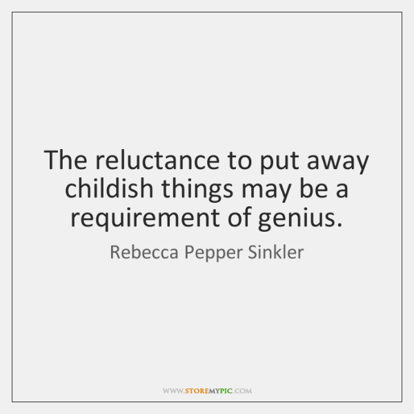The reluctance to put away childish things may be a requirement of ...