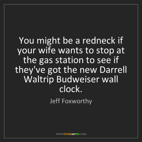 Jeff Foxworthy: You might be a redneck if your wife wants to stop at...