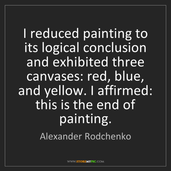 Alexander Rodchenko: I reduced painting to its logical conclusion and exhibited...