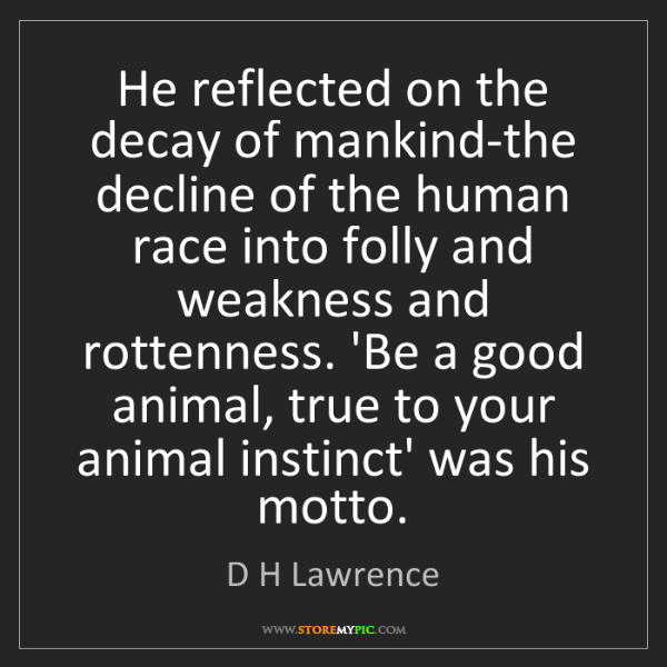 D H Lawrence: He reflected on the decay of mankind-the decline of the...