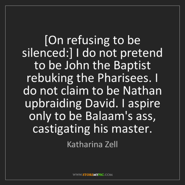 Katharina Zell: [On refusing to be silenced:] I do not pretend to be...