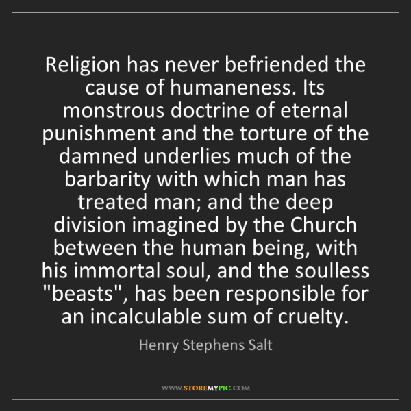 Henry Stephens Salt: Religion has never befriended the cause of humaneness....