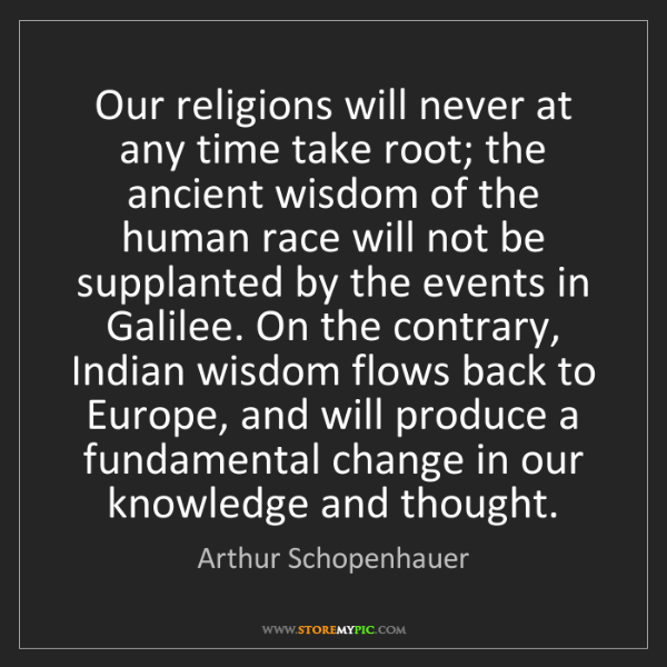 Arthur Schopenhauer: Our religions will never at any time take root; the ancient...