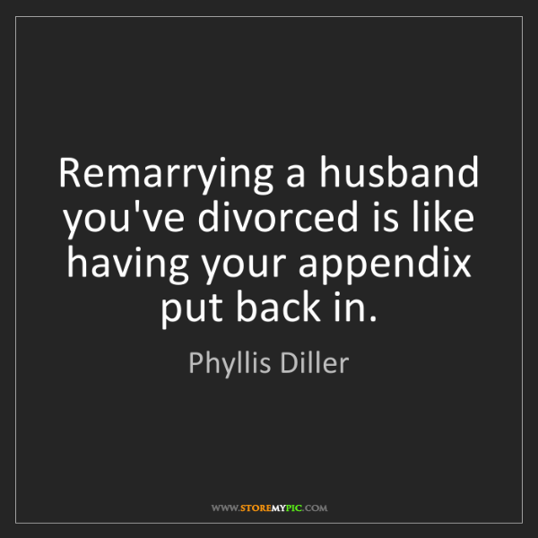 Phyllis Diller: Remarrying a husband you've divorced is like having your...