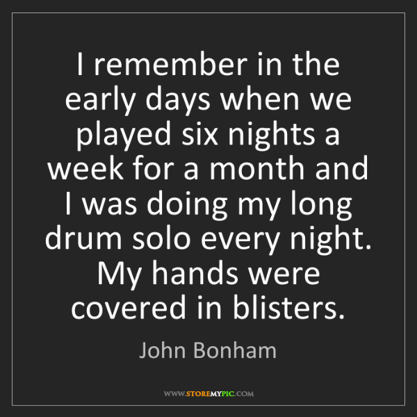 John Bonham: I remember in the early days when we played six nights...