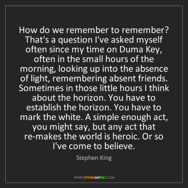 Stephen King: How do we remember to remember? That's a question I've...