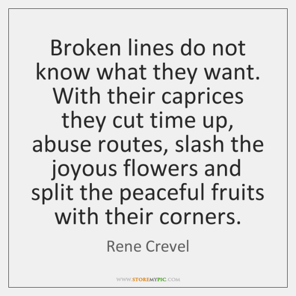 Broken lines do not know what they want. With their caprices they ...