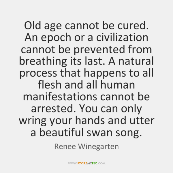 Old age cannot be cured. An epoch or a civilization cannot be ...