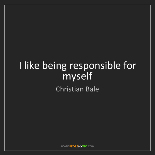 Christian Bale: I like being responsible for myself