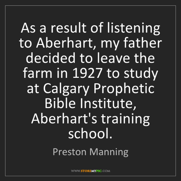 Preston Manning: As a result of listening to Aberhart, my father decided...