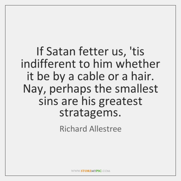 If Satan fetter us, 'tis indifferent to him whether it be by ...