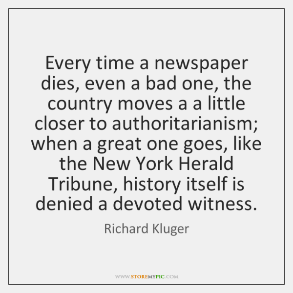 Every time a newspaper dies, even a bad one, the country moves ...