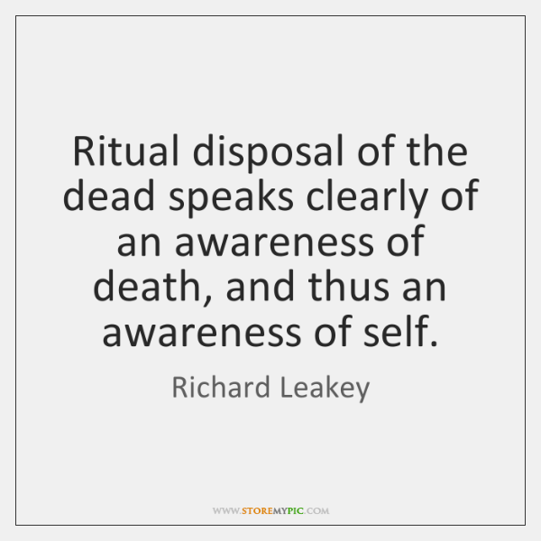 Ritual disposal of the dead speaks clearly of an awareness of death, ...