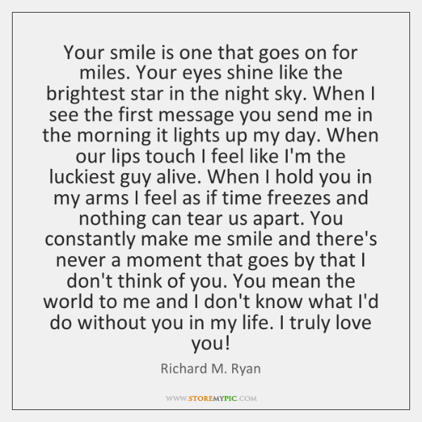 Your smile is one that goes on for miles. Your eyes shine ...