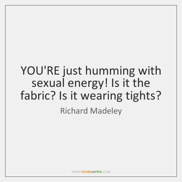 YOU'RE just humming with sexual energy! Is it the fabric? Is it ...