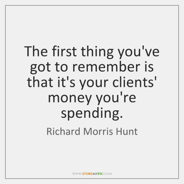 The first thing you've got to remember is that it's your clients' ...