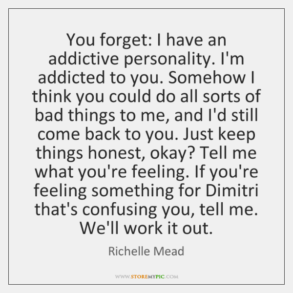 You forget: I have an addictive personality. I'm addicted to you. Somehow ...