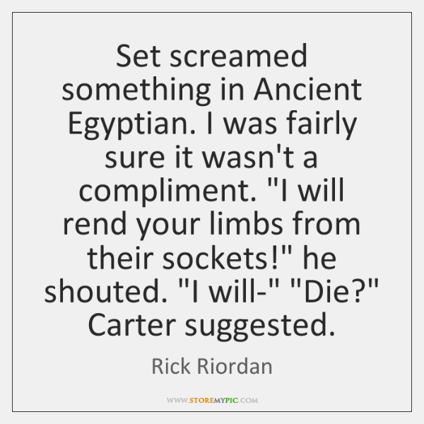 Set screamed something in Ancient Egyptian. I was fairly sure it wasn't ...