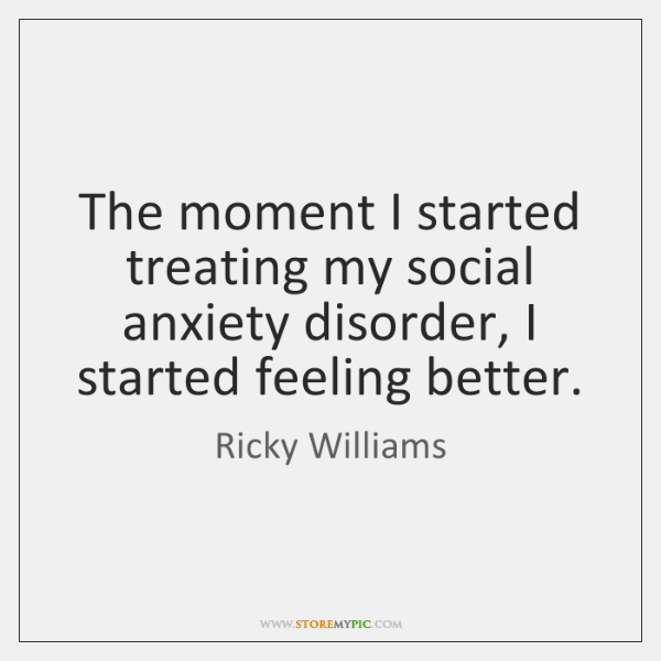 The moment I started treating my social anxiety disorder, I started feeling ...