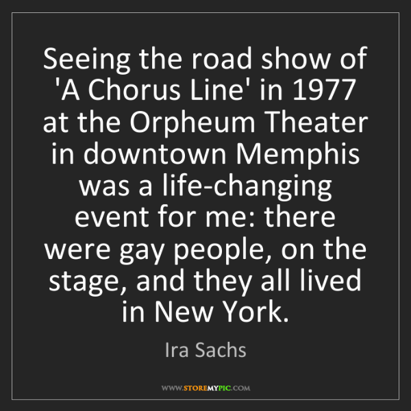 Ira Sachs: Seeing the road show of 'A Chorus Line' in 1977 at the...