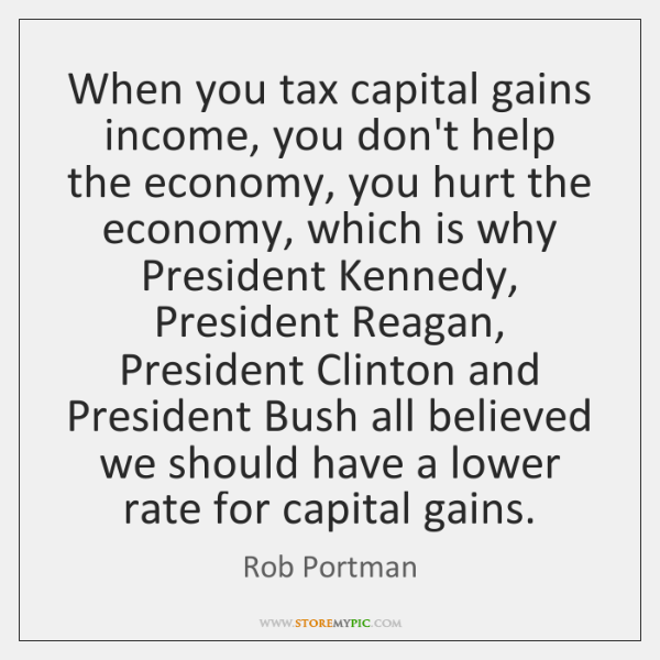 When you tax capital gains income, you don't help the economy, you ...