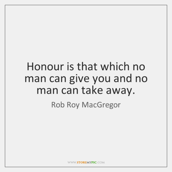 Honour is that which no man can give you and no man ...
