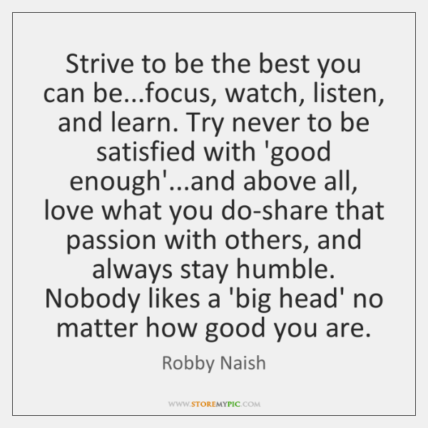 Strive to be the best you can be...focus, watch, listen, and ...