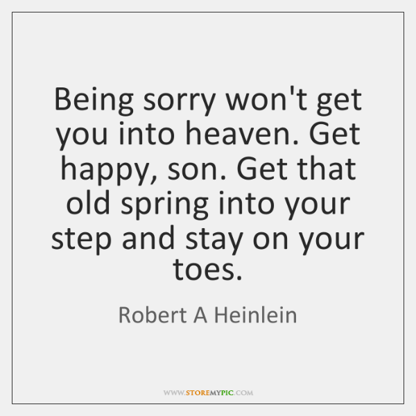 Being sorry won't get you into heaven. Get happy, son. Get that ...