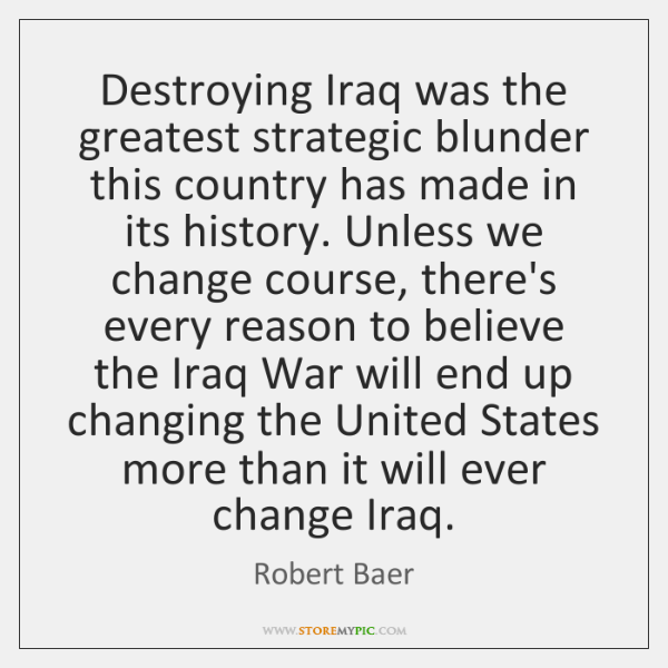 Destroying Iraq was the greatest strategic blunder this country has made in ...